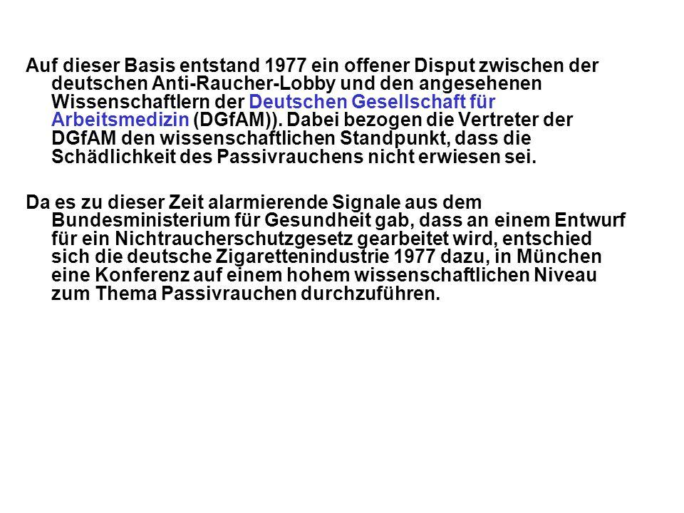 Auf dieser Basis entstand 1977 ein offener Disput zwischen der deutschen Anti-Raucher-Lobby und den angesehenen Wissenschaftlern der Deutschen Gesellschaft für Arbeitsmedizin (DGfAM)). Dabei bezogen die Vertreter der DGfAM den wissenschaftlichen Standpunkt, dass die Schädlichkeit des Passivrauchens nicht erwiesen sei.