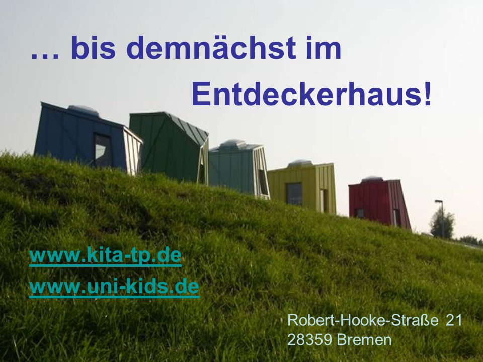 … bis demnächst im Entdeckerhaus! www.kita-tp.de www.uni-kids.de