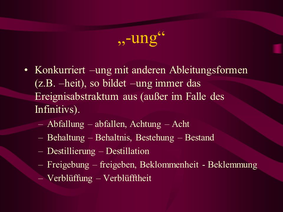 """""""-ung Konkurriert –ung mit anderen Ableitungsformen (z.B. –heit), so bildet –ung immer das Ereignisabstraktum aus (außer im Falle des Infinitivs)."""