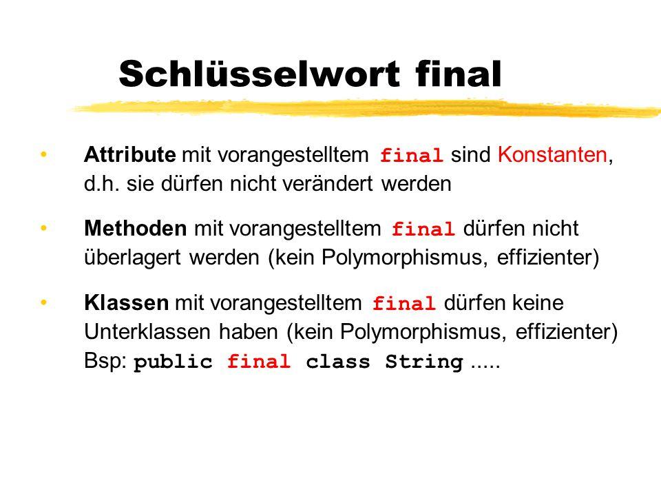 Schlüsselwort final Attribute mit vorangestelltem final sind Konstanten, d.h. sie dürfen nicht verändert werden.