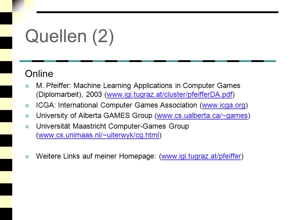 Quellen (2) Online. M. Pfeiffer: Machine Learning Applications in Computer Games (Diplomarbeit), 2003 (www.igi.tugraz.at/cluster/pfeifferDA.pdf)