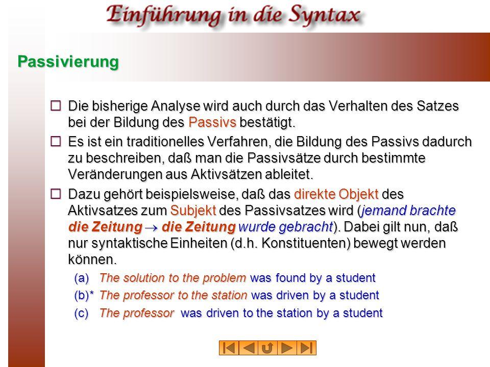 Passivierung Die bisherige Analyse wird auch durch das Verhalten des Satzes bei der Bildung des Passivs bestätigt.