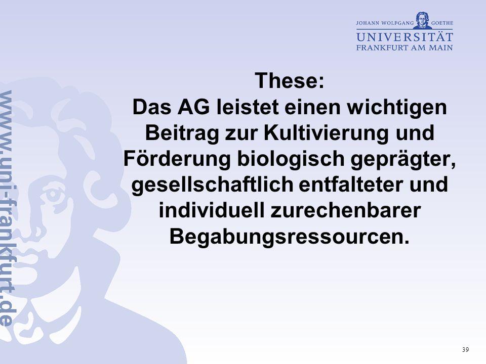 These: Das AG leistet einen wichtigen Beitrag zur Kultivierung und Förderung biologisch geprägter, gesellschaftlich entfalteter und individuell zurechenbarer Begabungsressourcen.