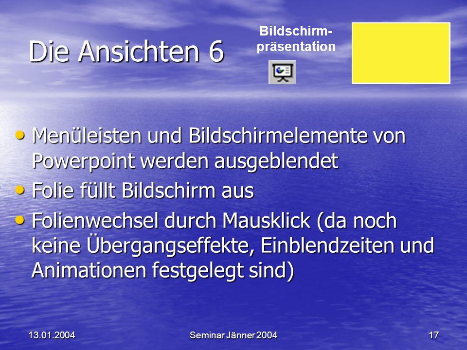Powerpoint XP 13.01.2004. Die Ansichten 6. Bildschirm- präsentation. Menüleisten und Bildschirmelemente von Powerpoint werden ausgeblendet.