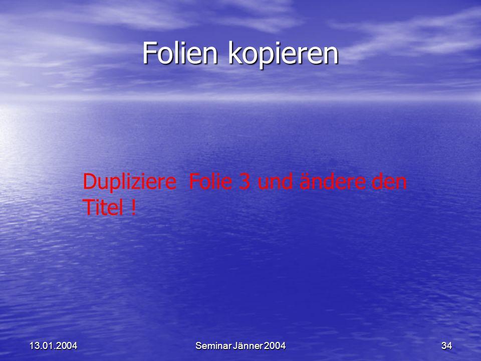 Folien kopieren Dupliziere Folie 3 und ändere den Titel ! 13.01.2004