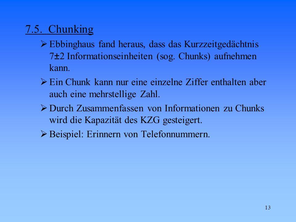 7.5. Chunking Ebbinghaus fand heraus, dass das Kurzzeitgedächtnis 7±2 Informationseinheiten (sog. Chunks) aufnehmen kann.