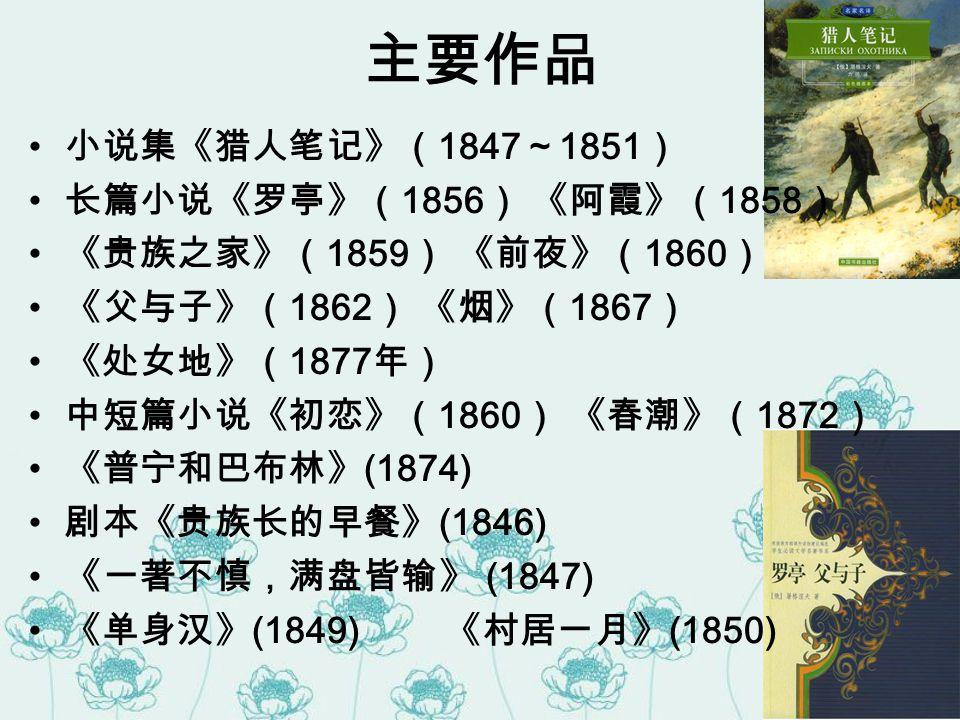 主要作品 小说集《猎人笔记》(1847~1851) 长篇小说《罗亭》(1856) 《阿霞》(1858)