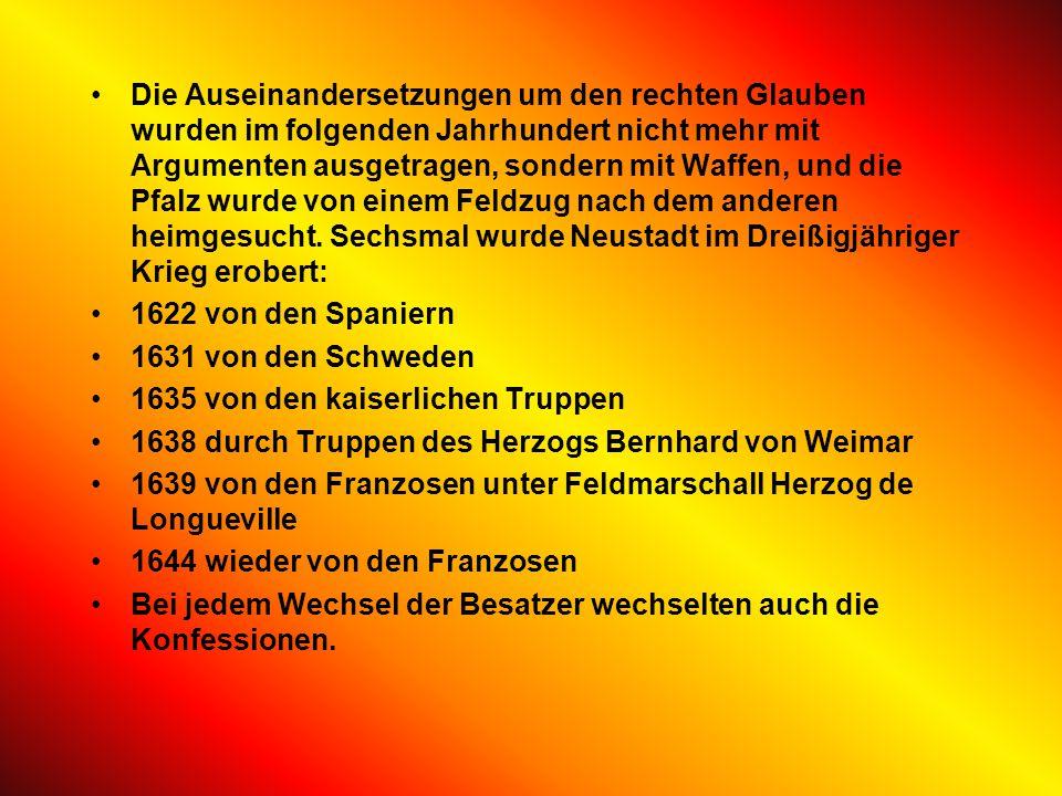 Die Auseinandersetzungen um den rechten Glauben wurden im folgenden Jahrhundert nicht mehr mit Argumenten ausgetragen, sondern mit Waffen, und die Pfalz wurde von einem Feldzug nach dem anderen heimgesucht. Sechsmal wurde Neustadt im Dreißigjähriger Krieg erobert: