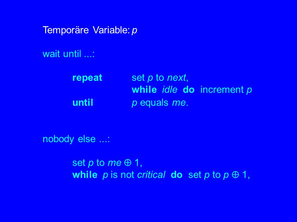 Temporäre Variable: p wait until ...: repeat set p to next, while idle do increment p. until p equals me.
