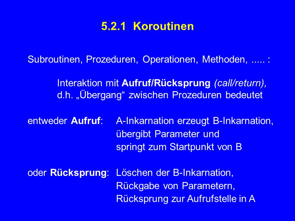 5.2.1 Koroutinen Subroutinen, Prozeduren, Operationen, Methoden, ..... : Interaktion mit Aufruf/Rücksprung (call/return),