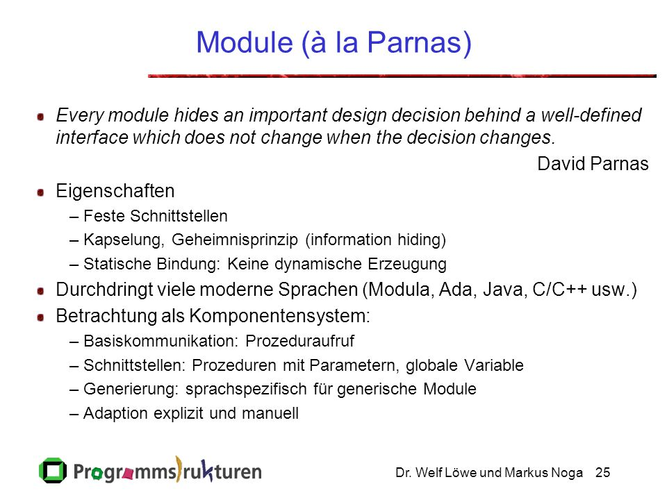 Module (à la Parnas) Every module hides an important design decision behind a well-defined interface which does not change when the decision changes.