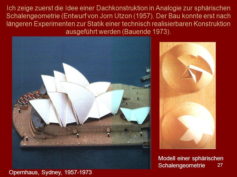 Ich zeige zuerst die Idee einer Dachkonstruktion in Analogie zur sphärischen Schalengeometrie (Entwurf von Jorn Utzon (1957). Der Bau konnte erst nach längeren Experimenten zur Statik einer technisch realisierbaren Konstruktion ausgeführt werden (Bauende 1973).