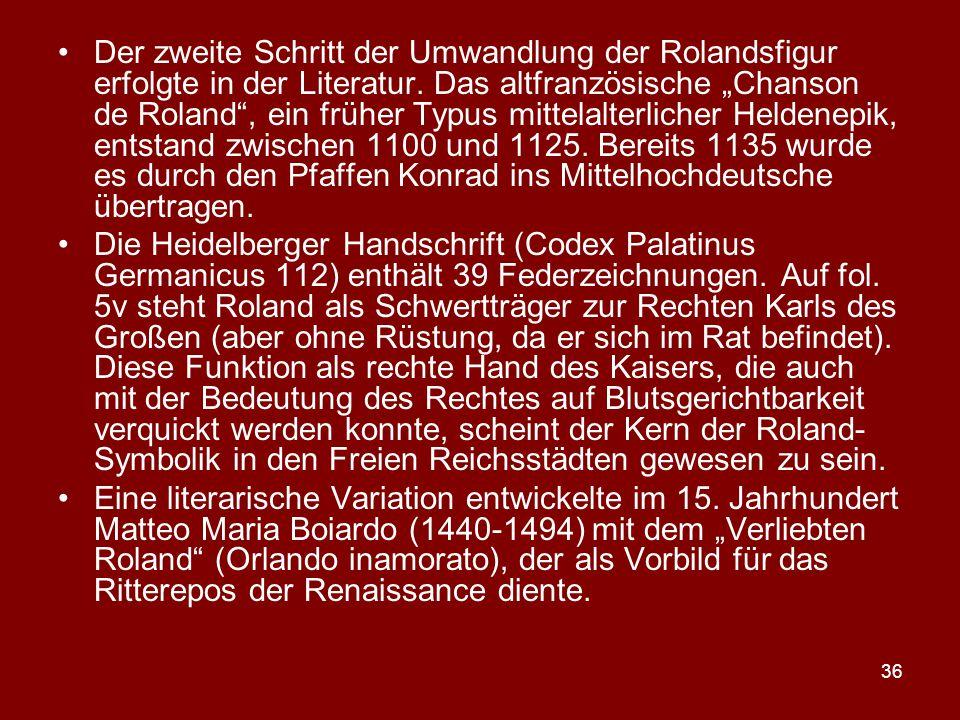 """Der zweite Schritt der Umwandlung der Rolandsfigur erfolgte in der Literatur. Das altfranzösische """"Chanson de Roland , ein früher Typus mittelalterlicher Heldenepik, entstand zwischen 1100 und 1125. Bereits 1135 wurde es durch den Pfaffen Konrad ins Mittelhochdeutsche übertragen."""