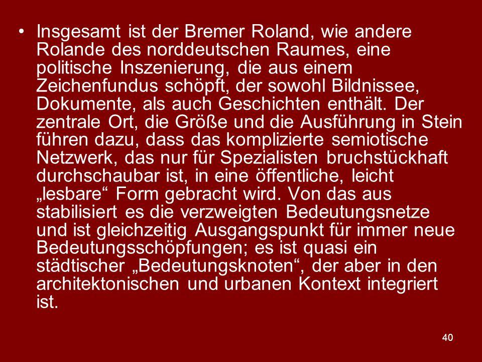 Insgesamt ist der Bremer Roland, wie andere Rolande des norddeutschen Raumes, eine politische Inszenierung, die aus einem Zeichenfundus schöpft, der sowohl Bildnissee, Dokumente, als auch Geschichten enthält.