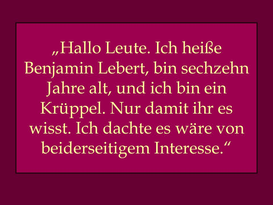 """""""Hallo Leute. Ich heiße Benjamin Lebert, bin sechzehn Jahre alt, und ich bin ein Krüppel."""