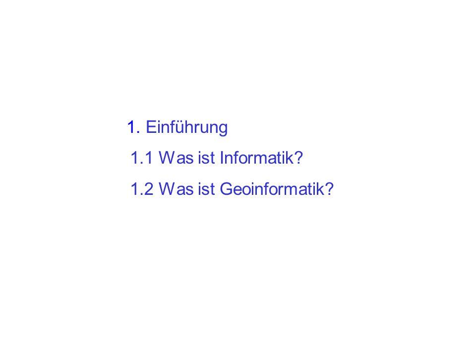 1. Einführung 1.1 Was ist Informatik 1.2 Was ist Geoinformatik