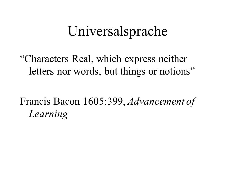 Universalsprache Characters Real, which express neither letters nor words, but things or notions Francis Bacon 1605:399, Advancement of Learning.