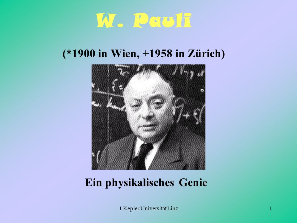 W. Pauli (*1900 in Wien, +1958 in Zürich)