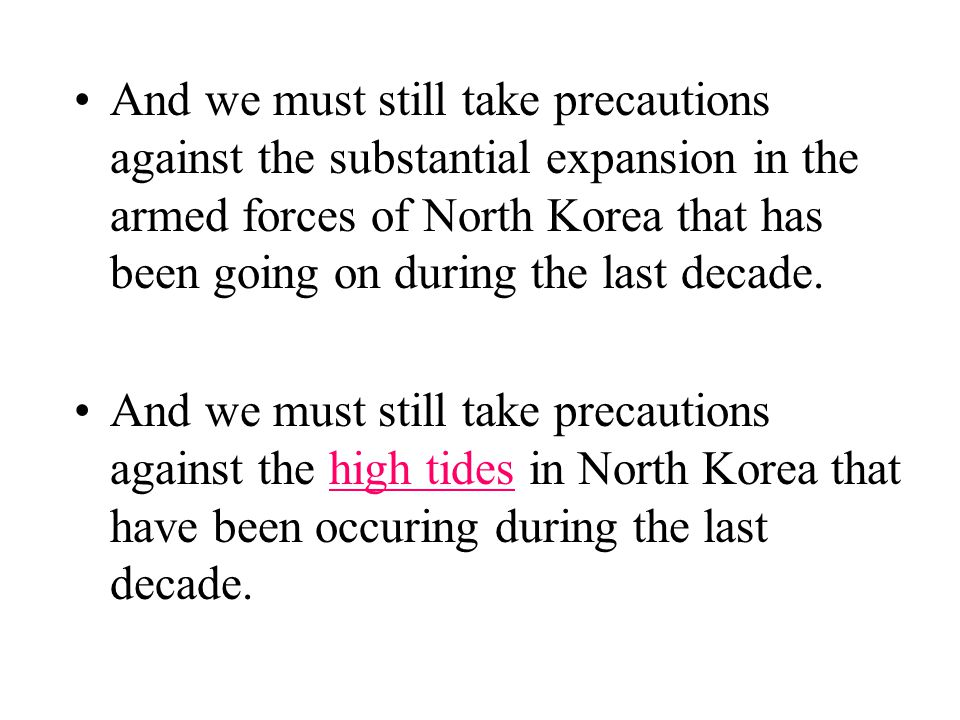 And we must still take precautions against the substantial expansion in the armed forces of North Korea that has been going on during the last decade.