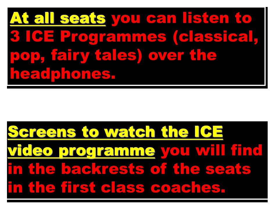 At all seats you can listen to 3 ICE Programmes (classical, pop, fairy tales) over the headphones.