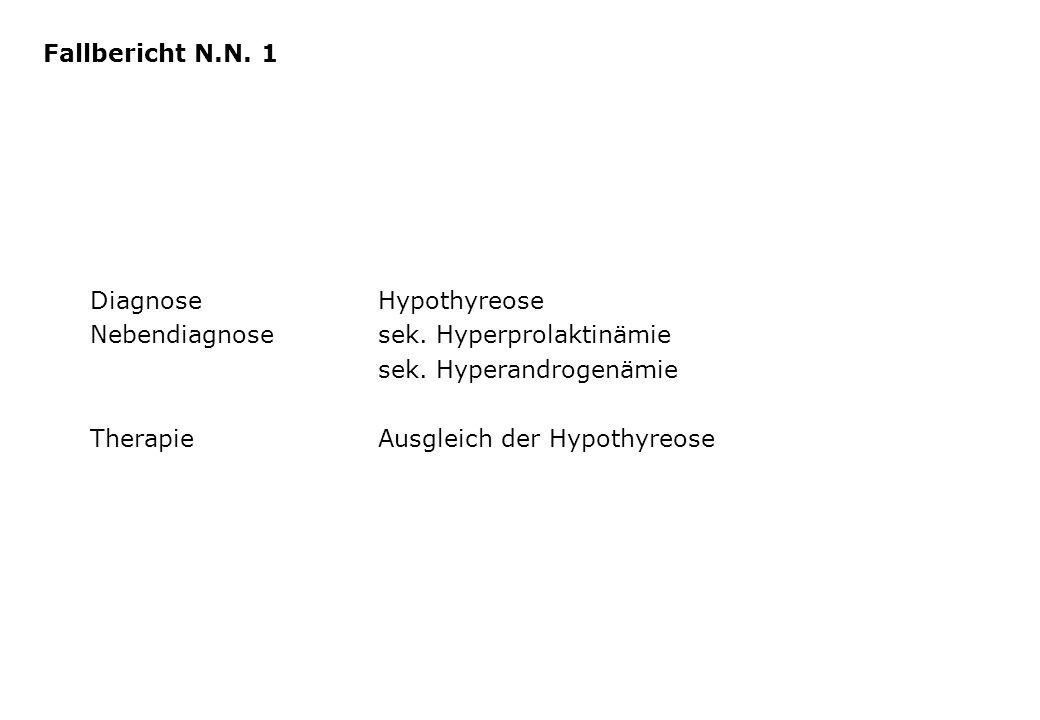 Fallbericht N.N. 1 Diagnose Hypothyreose. Nebendiagnose sek. Hyperprolaktinämie. sek. Hyperandrogenämie.