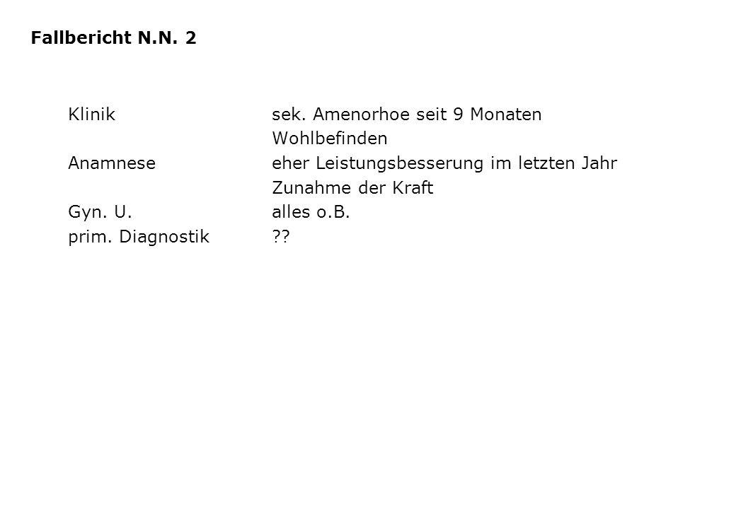 Fallbericht N.N. 2 Klinik sek. Amenorhoe seit 9 Monaten. Wohlbefinden. Anamnese eher Leistungsbesserung im letzten Jahr.