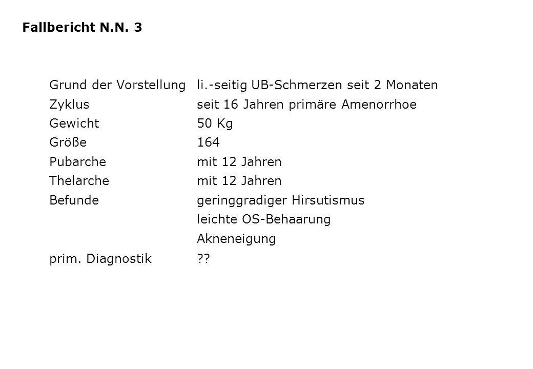 Fallbericht N.N. 3 Grund der Vorstellung li.-seitig UB-Schmerzen seit 2 Monaten. Zyklus seit 16 Jahren primäre Amenorrhoe.