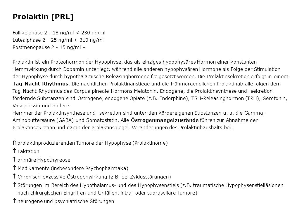 Prolaktin [PRL] Follikelphase ng/ml < 230 ng/ml. Lutealphase ng/ml < 310 ng/ml. Postmenopause ng/ml –