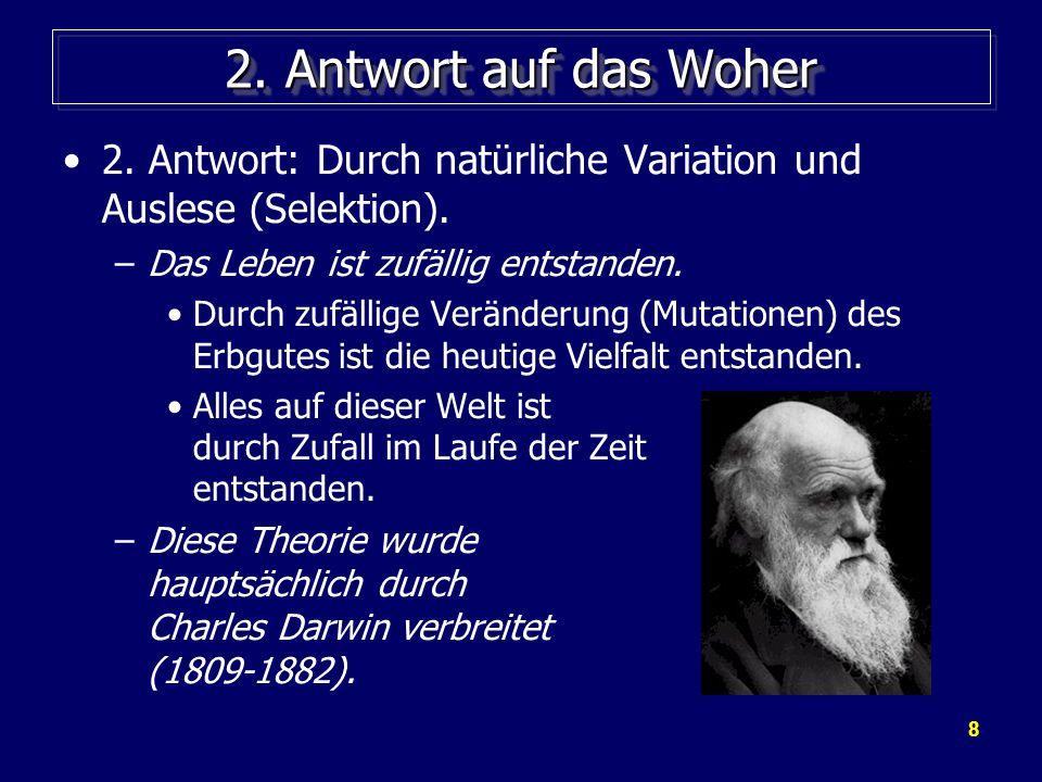 2. Antwort auf das Woher 2. Antwort: Durch natürliche Variation und Auslese (Selektion). Das Leben ist zufällig entstanden.