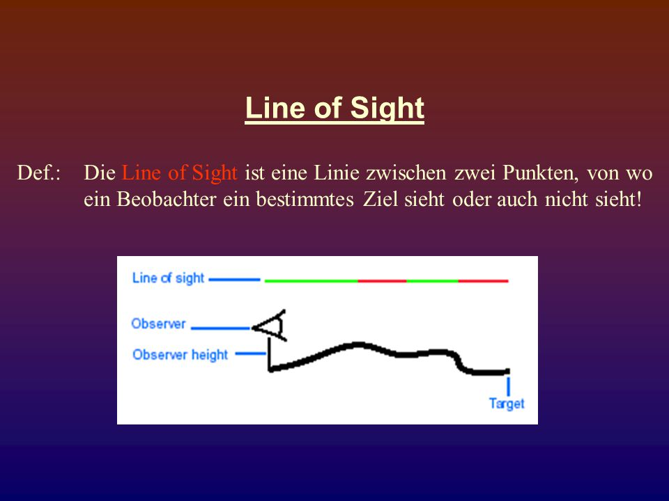 Line of Sight Def.: Die Line of Sight ist eine Linie zwischen zwei Punkten, von wo ein Beobachter ein bestimmtes Ziel sieht oder auch nicht sieht!