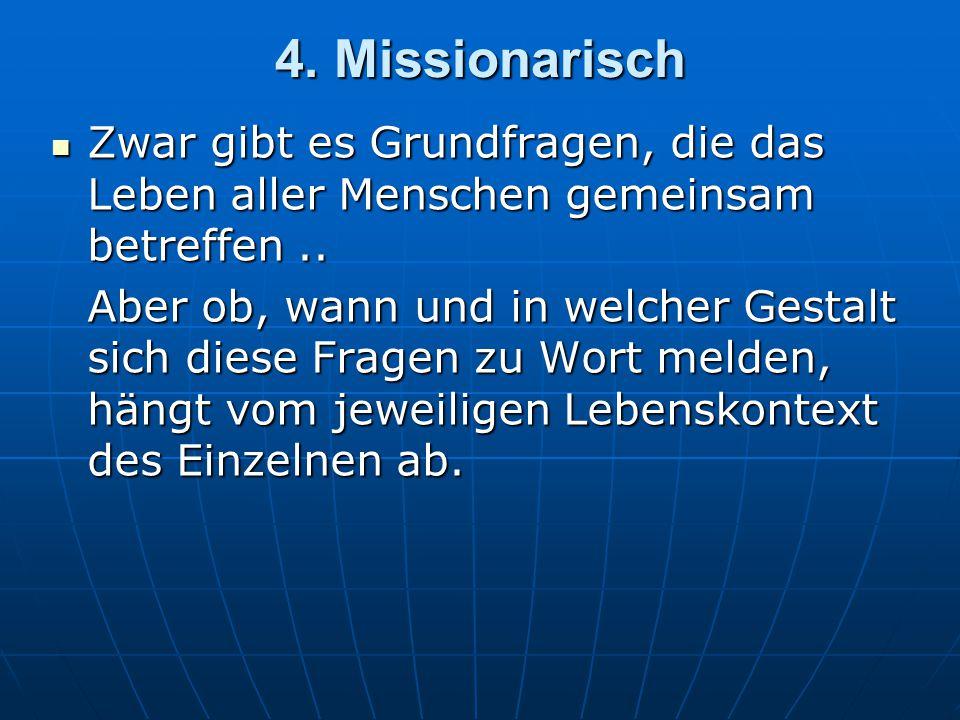4. Missionarisch Zwar gibt es Grundfragen, die das Leben aller Menschen gemeinsam betreffen ..