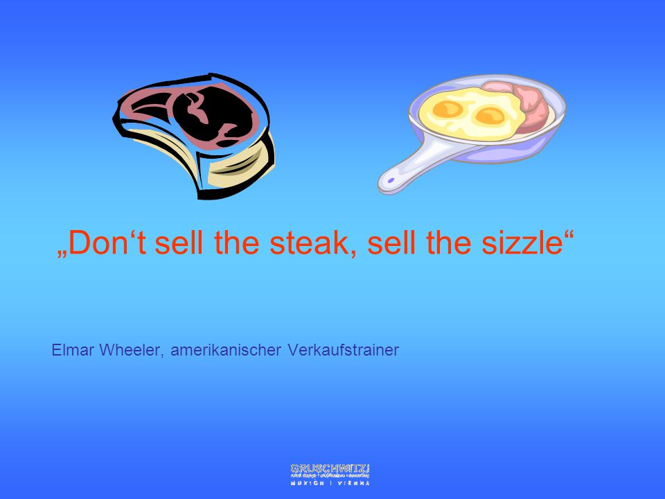"""Don't sell the steak, sell the sizzle"