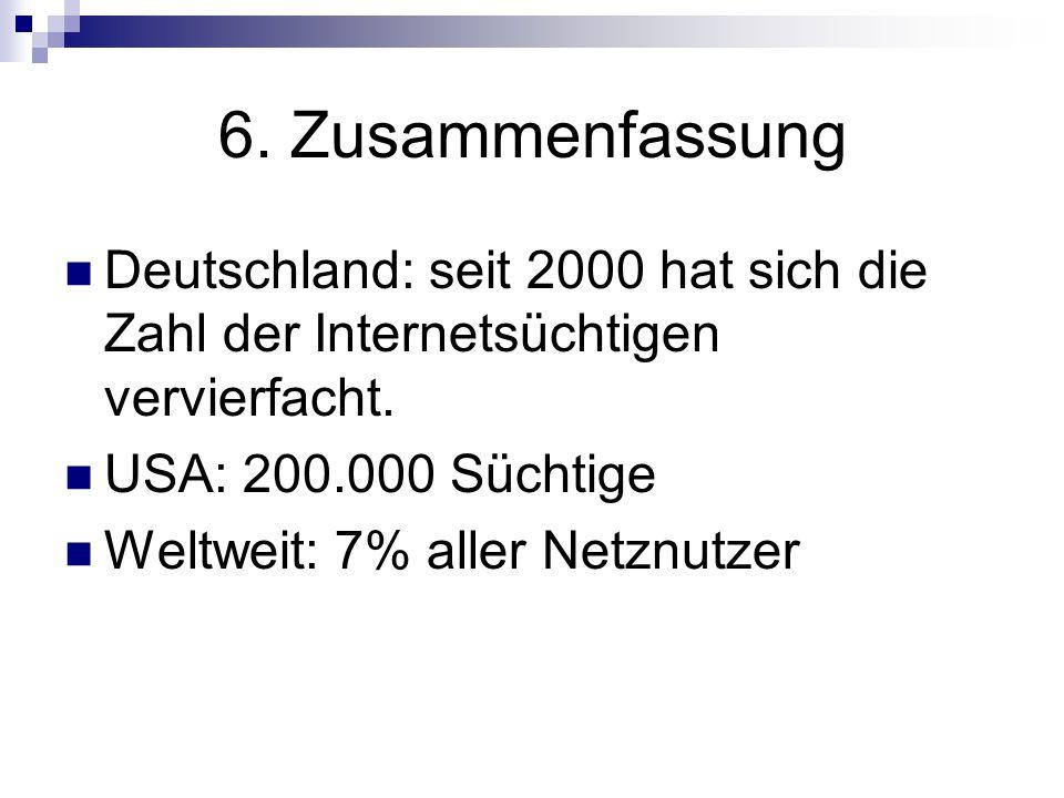 6. Zusammenfassung Deutschland: seit 2000 hat sich die Zahl der Internetsüchtigen vervierfacht. USA: 200.000 Süchtige.