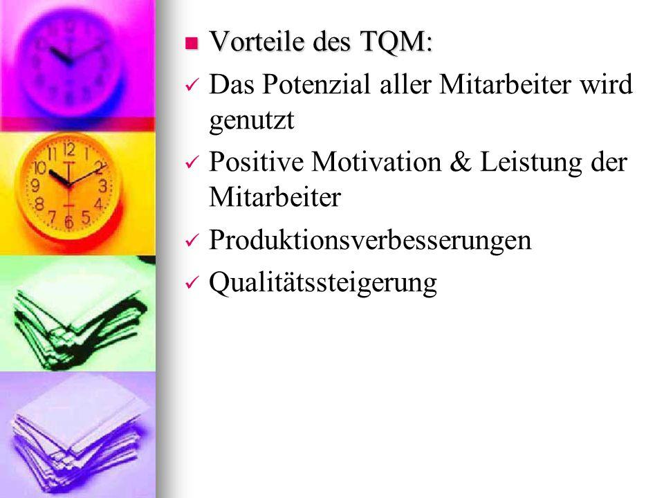 Vorteile des TQM: Das Potenzial aller Mitarbeiter wird genutzt. Positive Motivation & Leistung der Mitarbeiter.