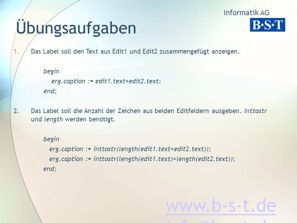 Übungsaufgaben Das Label soll den Text aus Edit1 und Edit2 zusammengefügt anzeigen. begin. erg.caption := edit1.text+edit2.text;