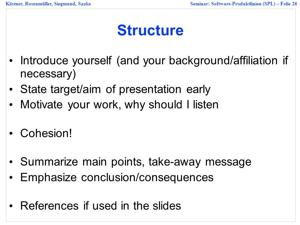 Structure Introduce yourself (and your background/affiliation if necessary) State target/aim of presentation early.
