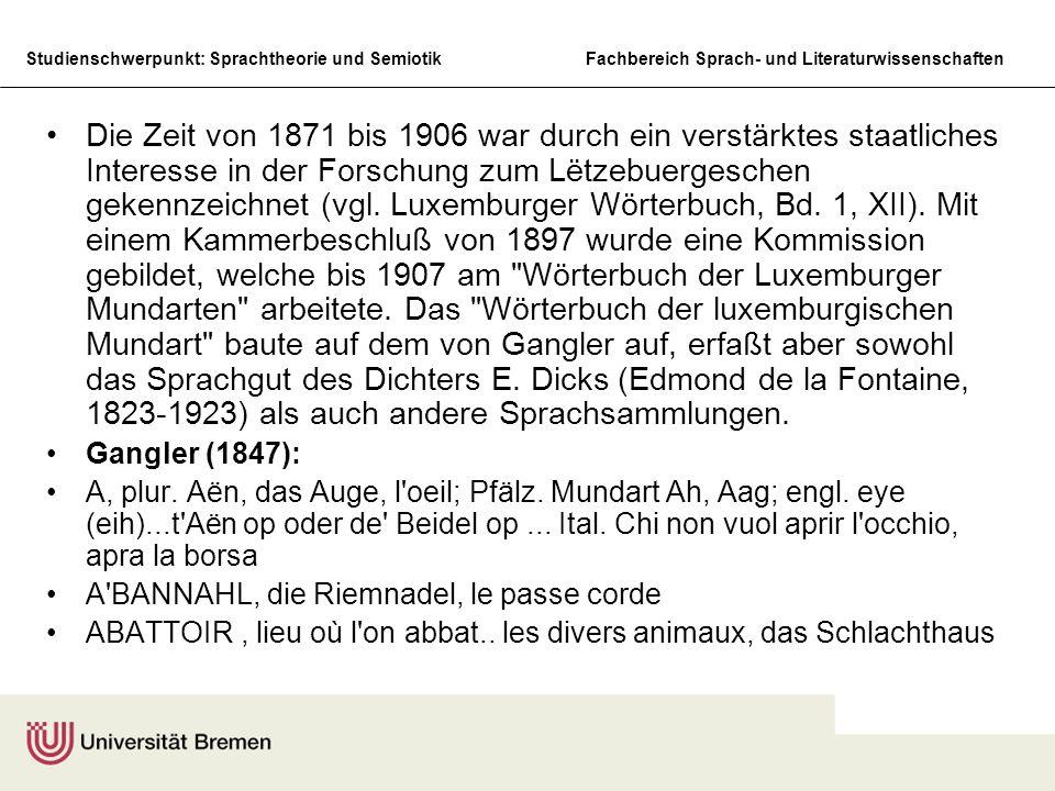 Die Zeit von 1871 bis 1906 war durch ein verstärktes staatliches Interesse in der Forschung zum Lëtzebuergeschen gekennzeichnet (vgl. Luxemburger Wörterbuch, Bd. 1, XII). Mit einem Kammerbeschluß von 1897 wurde eine Kommission gebildet, welche bis 1907 am Wörterbuch der Luxemburger Mundarten arbeitete. Das Wörterbuch der luxemburgischen Mundart baute auf dem von Gangler auf, erfaßt aber sowohl das Sprachgut des Dichters E. Dicks (Edmond de la Fontaine, 1823-1923) als auch andere Sprachsammlungen.