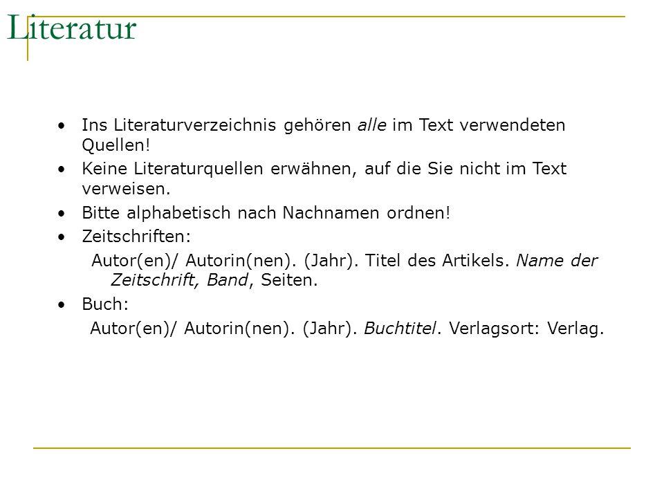 Literatur Ins Literaturverzeichnis gehören alle im Text verwendeten Quellen! Keine Literaturquellen erwähnen, auf die Sie nicht im Text verweisen.