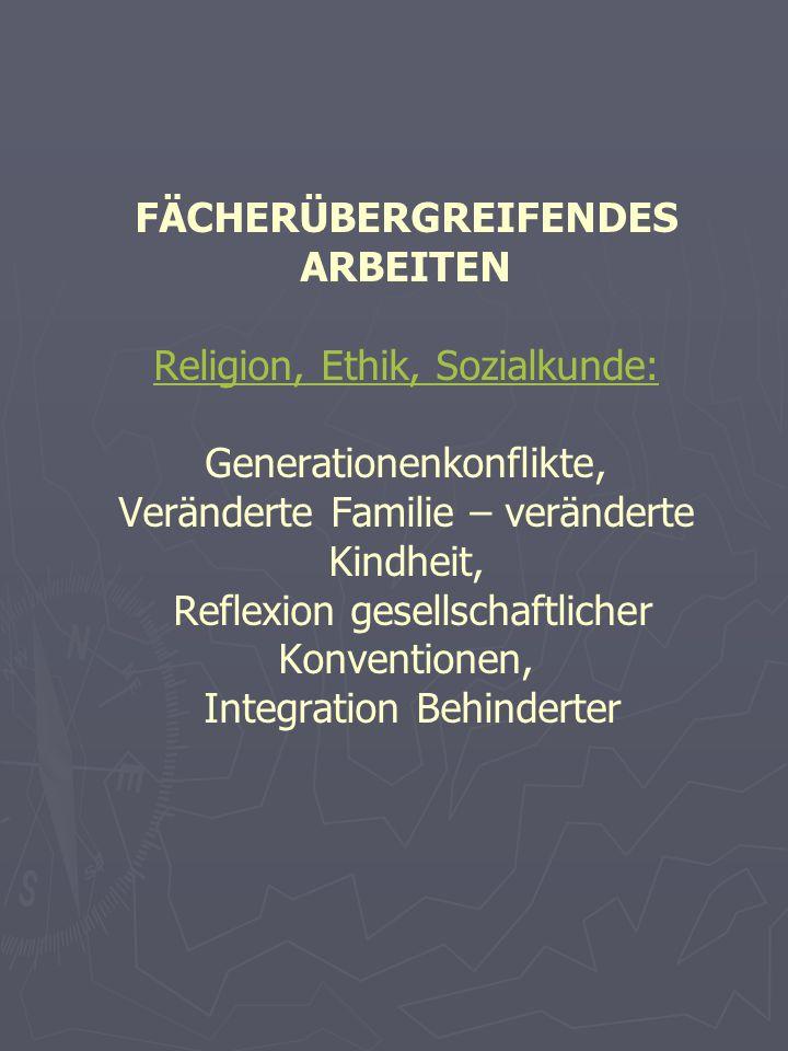 FÄCHERÜBERGREIFENDES ARBEITEN Religion, Ethik, Sozialkunde: Generationenkonflikte, Veränderte Familie – veränderte Kindheit, Reflexion gesellschaftlicher Konventionen, Integration Behinderter