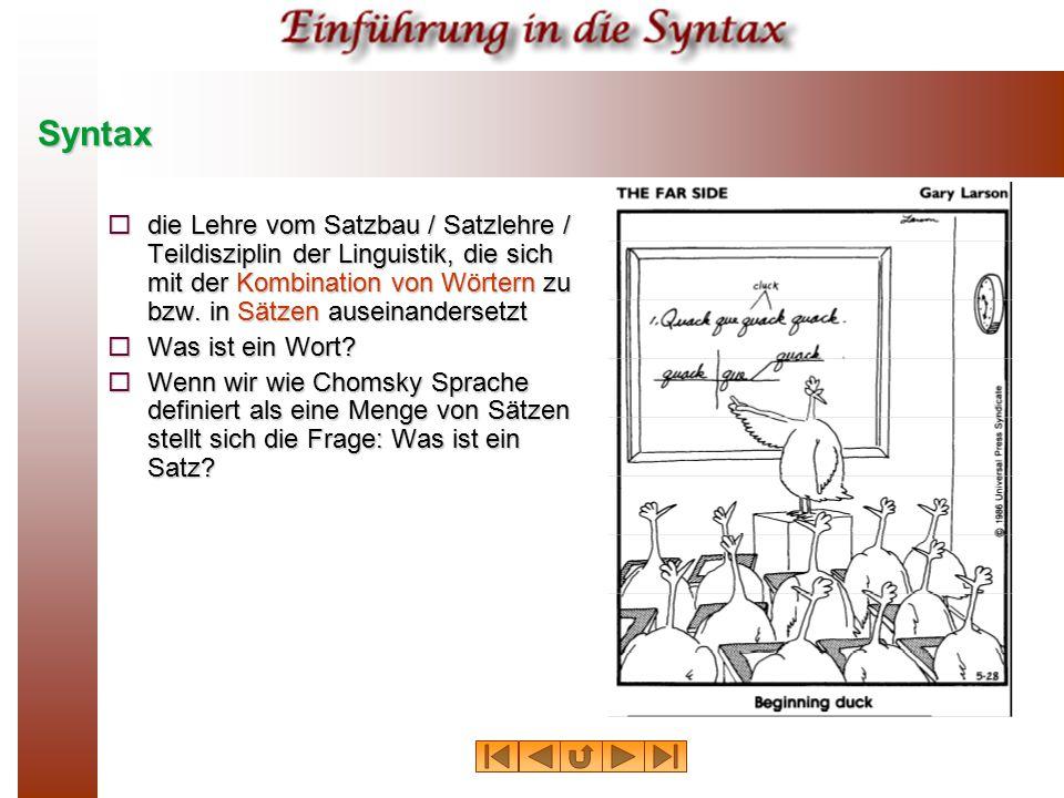 Syntax die Lehre vom Satzbau / Satzlehre / Teildisziplin der Linguistik, die sich mit der Kombination von Wörtern zu bzw. in Sätzen auseinandersetzt.