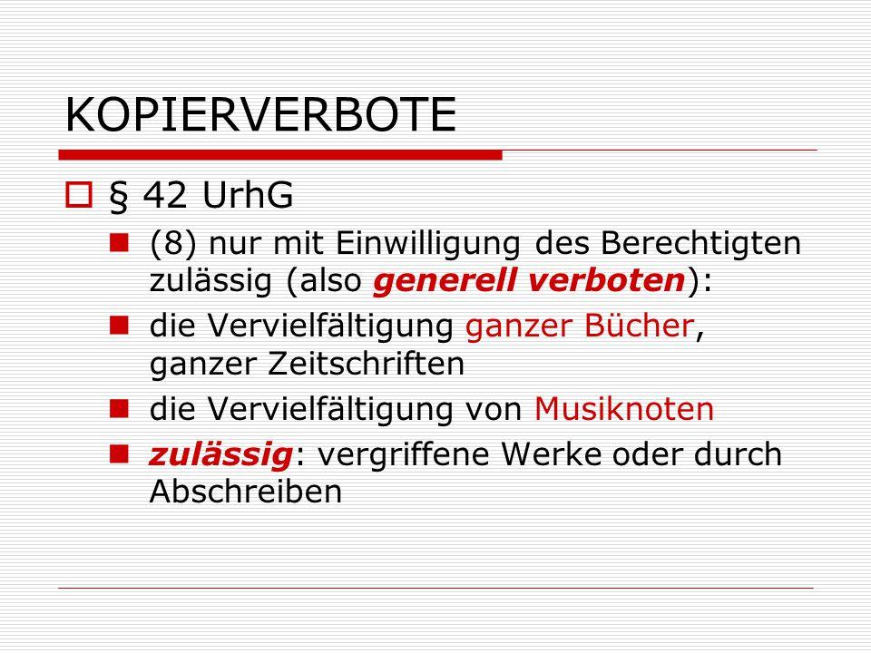 KOPIERVERBOTE § 42 UrhG. (8) nur mit Einwilligung des Berechtigten zulässig (also generell verboten):