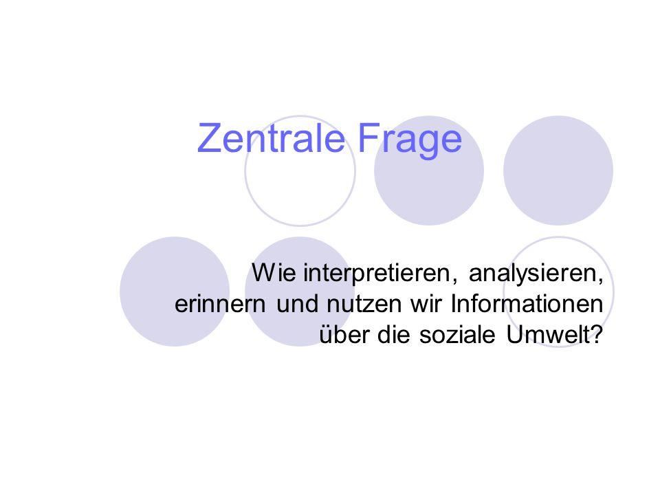 Zentrale Frage Wie interpretieren, analysieren, erinnern und nutzen wir Informationen über die soziale Umwelt