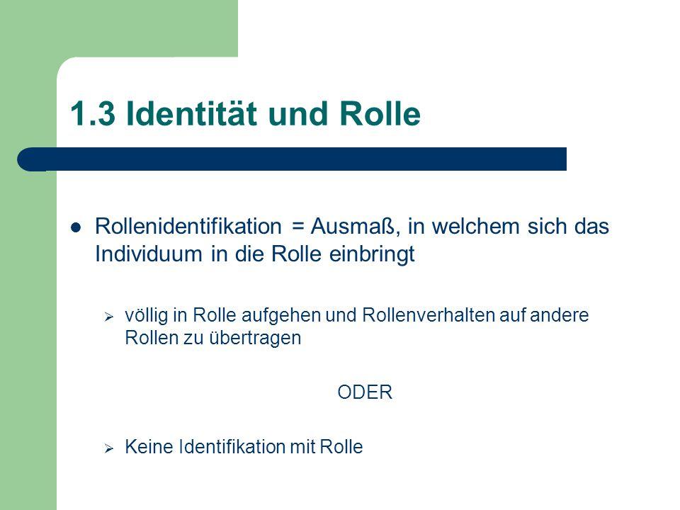 1.3 Identität und Rolle Rollenidentifikation = Ausmaß, in welchem sich das Individuum in die Rolle einbringt.