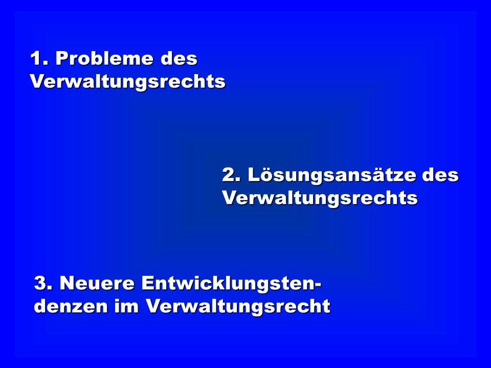 1. Probleme des Verwaltungsrechts. 2. Lösungsansätze des. Verwaltungsrechts. 3. Neuere Entwicklungsten-