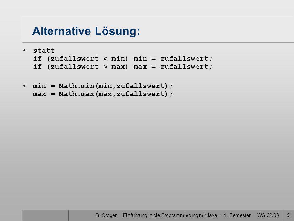 Alternative Lösung: statt if (zufallswert < min) min = zufallswert; if (zufallswert > max) max = zufallswert;