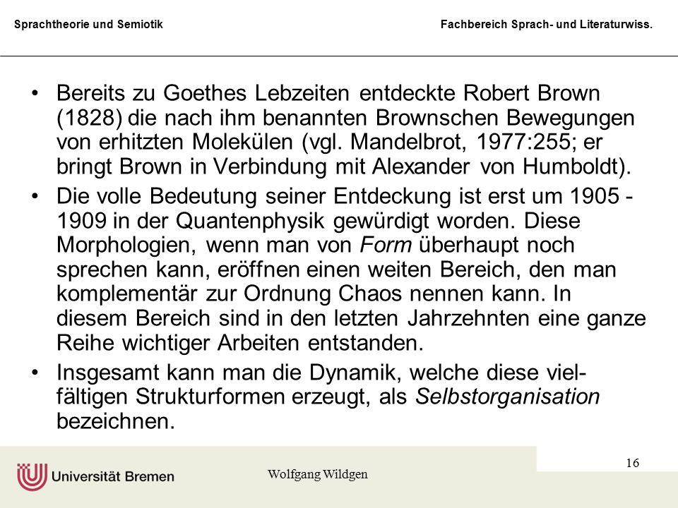 Bereits zu Goethes Lebzeiten entdeckte Robert Brown (1828) die nach ihm benannten Brownschen Bewegungen von erhitzten Molekülen (vgl. Mandelbrot, 1977:255; er bringt Brown in Verbindung mit Alexander von Humboldt).
