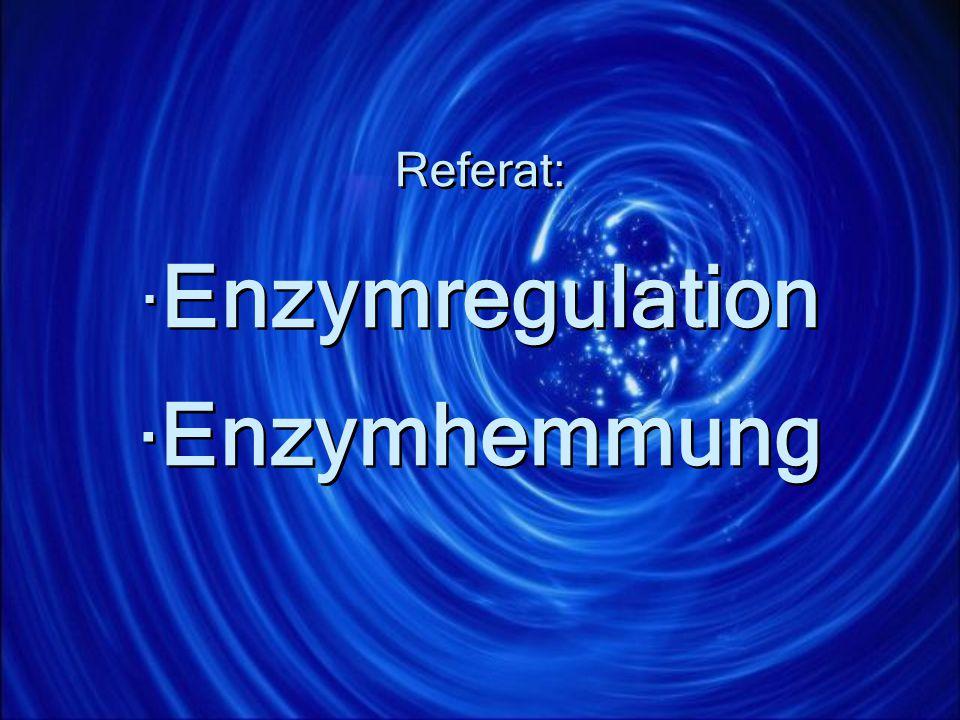 Referat: ·Enzymregulation ·Enzymhemmung