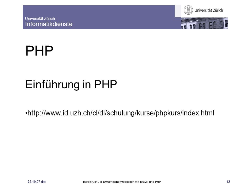 PHP Einführung in PHP http://www.id.uzh.ch/cl/dl/schulung/kurse/phpkurs/index.html