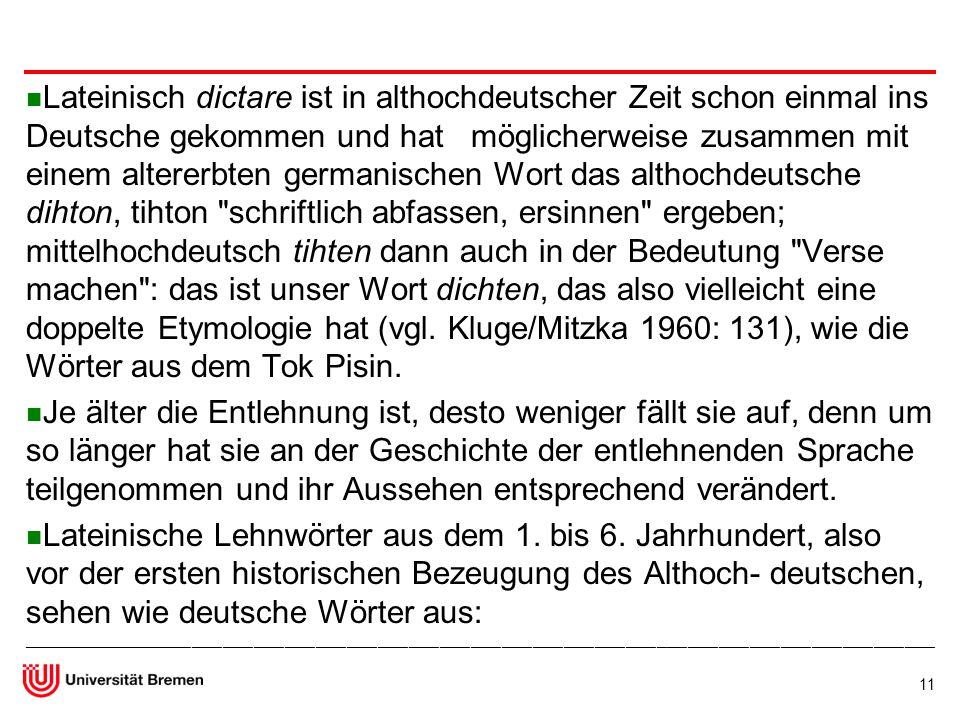 Lateinisch dictare ist in althochdeutscher Zeit schon einmal ins Deutsche gekommen und hat möglicherweise zusammen mit einem altererbten germanischen Wort das althochdeutsche dihton, tihton schriftlich abfassen, ersinnen ergeben; mittelhochdeutsch tihten dann auch in der Bedeutung Verse machen : das ist unser Wort dichten, das also vielleicht eine doppelte Etymologie hat (vgl. Kluge/Mitzka 1960: 131), wie die Wörter aus dem Tok Pisin.