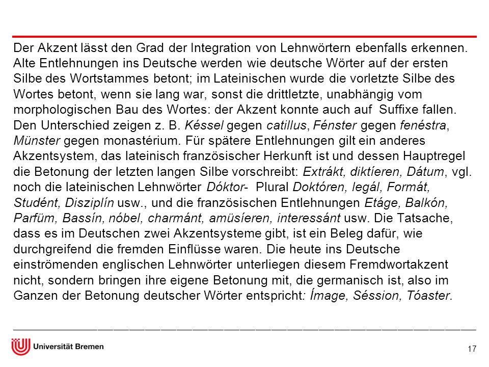 Der Akzent lässt den Grad der Integration von Lehnwörtern ebenfalls erkennen. Alte Entlehnungen ins Deutsche werden wie deutsche Wörter auf der ersten Silbe des Wortstammes betont; im Lateinischen wurde die vorletzte Silbe des Wortes betont, wenn sie lang war, sonst die drittletzte, unabhängig vom morphologischen Bau des Wortes: der Akzent konnte auch auf Suffixe fallen. Den Unterschied zeigen z. B. Késsel gegen catillus, Fénster gegen fenéstra, Münster gegen monastérium. Für spätere Entlehnungen gilt ein anderes Akzentsystem, das lateinisch französischer Herkunft ist und dessen Hauptregel die Betonung der letzten langen Silbe vorschreibt: Extrákt, diktíeren, Dátum, vgl. noch die lateinischen Lehnwörter Dóktor- Plural Doktóren, legál, Formát, Studént, Disziplín usw., und die französischen Entlehnungen Etáge, Balkón, Parfüm, Bassín, nóbel, charmánt, amüsíeren, interessánt usw. Die Tatsache, dass es im Deutschen zwei Akzentsysteme gibt, ist ein Beleg dafür, wie durchgreifend die fremden Einflüsse waren. Die heute ins Deutsche einströmenden englischen Lehnwörter unterliegen diesem Fremdwortakzent nicht, sondern bringen ihre eigene Betonung mit, die germanisch ist, also im Ganzen der Betonung deutscher Wörter entspricht: Ímage, Séssion, Tóaster.